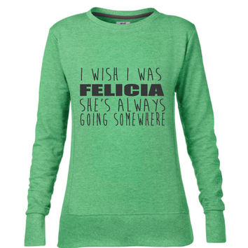I wish I was Felicia She's Always Going Somewhere Ladies Mid-Scoop French Terry Crew-neck Sweatshirt | Bye Felicia | Funny shirt | Felicia