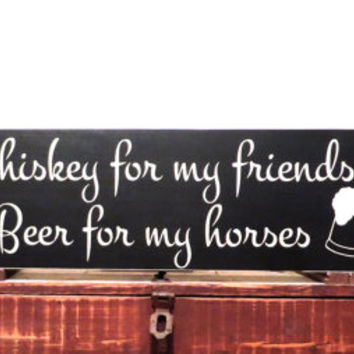 Whiskey for my friends - Beer for my horses rustic distressed wood sign