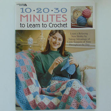 10-20-30 Minutes To Learn To Crochet is a crochet how-to book with instructions and patterns to crochet