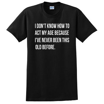 I don't know how to act my age I've never been this old before funny trendy  T Shirt