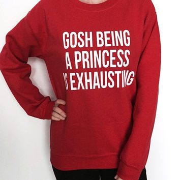 Gosh being a princess is exhausting sweatshirt red crewneck for womens girls jumper funny saying fashion christmas