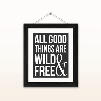 All good things are wild and free - 8x10 digital download, typography poster, home decor, instant download, printable, motivational quotes
