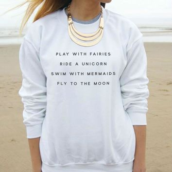 Play With Fairies. Ride A Unicorn. Swim With Mermaids. Fly To The Moon. Sweatshirt (Small-XXL)
