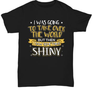 I was going to take over the world, but i saw something shiny- funny t-shirt