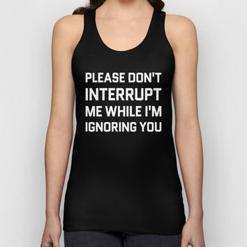Please Don't Interrupt Me While I'm Ignoring You (Black & White) Unisex Tank Top by CreativeAngel