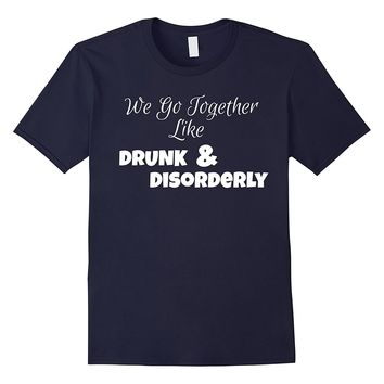 We Go Together Like Drunk & Disorderly T-Shirt - Funny Beer
