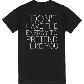 I DON'T HAVE THE ENERGY TO PRETEND I LIKE YOU