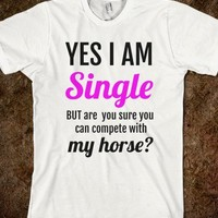 SINGLE BUT ARE YOU SURE YOU CAN COMPETE WITH MY HORSE WHITE TEE