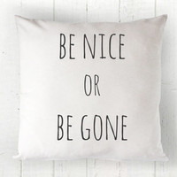 Be Nice or Be Gone Pillow Cover - Funny Pillow, White Pillow, Farmhouse Pillow, Honest Pillow, Housewarming Gift, 16 x 16, 18 x 18, 20 x 20