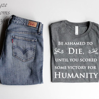 Be Ashamed To Die Until You Scored Some Victory For Humanity short sleeve unisex t-shirt/HTV design