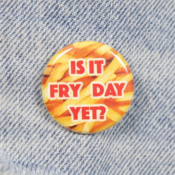 Is It Fry Day Yet 1.25 Inch Pin Back Button Badge