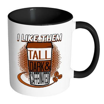 Funny Mug I Like Them Tall Dark and Caffeinated White 11oz Accent Coffee Mugs