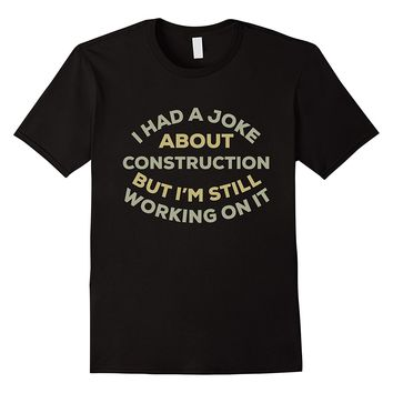 I Had A Joke About Construction But I'm Still Working On It T-Shirts - Men's Crew Neck Novelty Top Tee