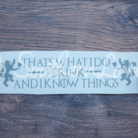 Thats What I Do I Drink and I Know Things Decal - Game of Thrones inspired for car window laptop etc