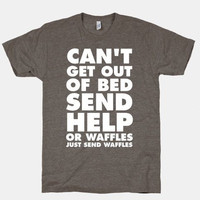 "FUNNY SHIRT: ""Can't Get Out Of Bed...Send Help...Or Waffles...Just Send Waffles"""