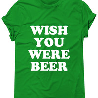 Wish You Were Beer Tshirt, Graphic Tee, St Patricks Day