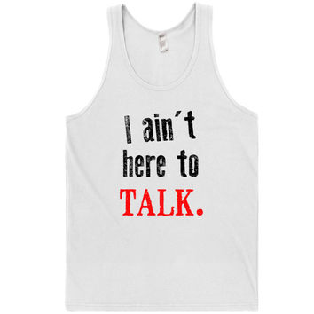 I ain't here to talk. tank top shirt