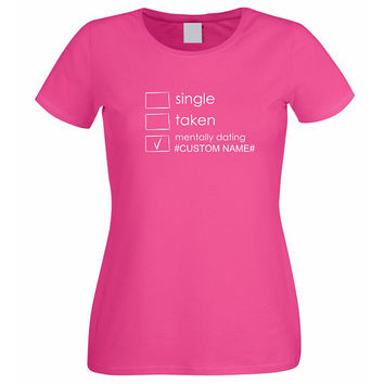 Single Taken Mentally Dating Tshirt, Custom Tshirt, Custom Name, Custom Womens T Shirt, Customize Shirt, Clothes Tumblr