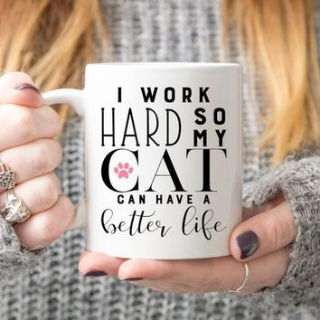 I Work Hard So My Cat Can Have A Better Life - Coffee Mug, Funny Mug, Cat Mom, Cat Dad, Gift For Cat Lovers, Cat Owner Gift