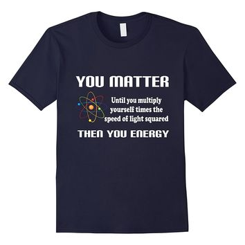 Matter Then You Energy Funny Science Math Physic T Shirt