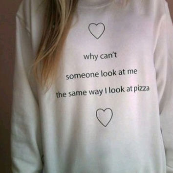 Why can't someone look at me the same way I look at pizza available BLACK WHITE GREY sweat sweater Tumblr blanc sweatshirt tumblr size S M L