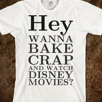 WANNA BAKE CRAP AND WATCH DISNEY MOVIES TEE T SHIRT