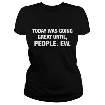 Today was going great until people ew shirt Ladies Tee