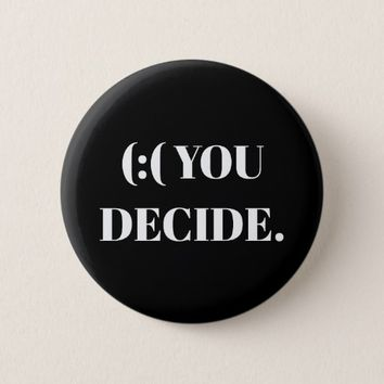 (:( YOU DECIDE. BUTTON