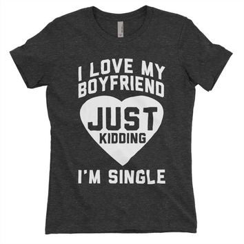 T Shirt - I Love My Boyfriend Just Kidding I'm Single - Black Tri Blend graphic tees, shirt with sayings, sarcastic, funny shirt