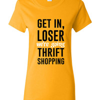 Get in Loser We're Going THRIFT SHOPPING Great Funny Printed Graphic T Shirt Top Shirts Great Gift Idea Thrift Lovers Tee Styles