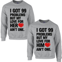 I GOT 99 PROBLEMS BUT MY LOVE AIN'T ONE FOR HER I GOT 99 PROBLEMS BUT MY LOVE AIN'T ONE FOR HIM COUPLE SWEATSHIRT