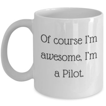 Sarcastic Coffee Mug: Of Course I'm Awesome, I'm A Pilot - Funny Coffee Mug - Perfect Gift for Sibling, Best Friend, Coworker, Friend, Roommate, Parent, Cousin - Birthday Gift - Christmas Gift