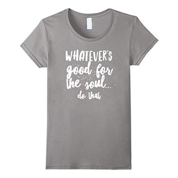 Whatever's Good for the Soul Do That Self Expression T-Shirt