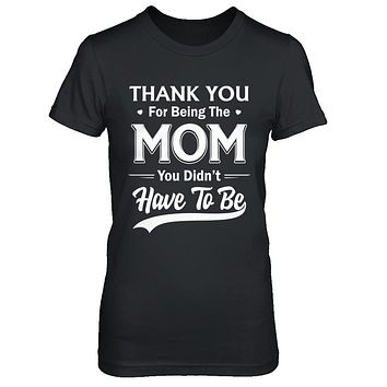 Thank You For Being The Mom You Didnt Have To Be Mothers Day