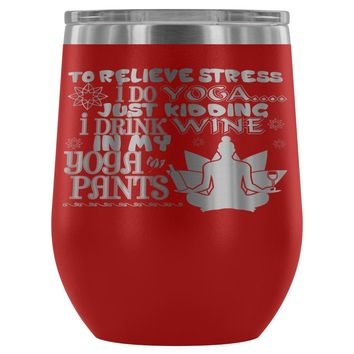 To Relieve Stress I Do Yoga Just Kidding 12 oz Stainless Steel Wine Tumbler