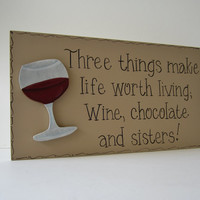 "Hand Painted Wooden Tan Funny Wine / Sister Sign, ""Three things make life worth living; Wine, chocolate and sisters."""