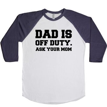 Dad Is Off Duty Ask Your Mom  Unisex Baseball Tee