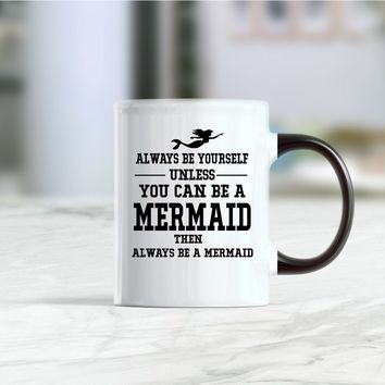 Always be yourself unless you can be a mermaid then always be a mermaid coffee mug