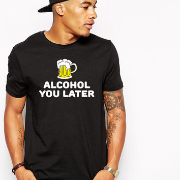Funny Drinking Shirt - Funny T Shirt - Alcohol You Later - Drunk Shirt - College Humor - Beer Tshirt - Bar Shirt - Alcohol Tee