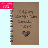 I Believe Its You Who Invented Love - Journal, Book, Custom Journal, Sketchbook, Scrapbook, Extra-Heavyweight Covers