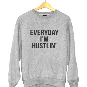 Everyday i'm hustlin sweatshirt funny slogan saying for womens girls crewneck fresh dope swag tumblr blogger