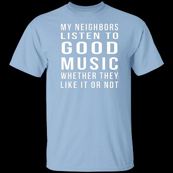 My Neighbors Listen To Good Music Whether They Like It Or Not T-Shirt
