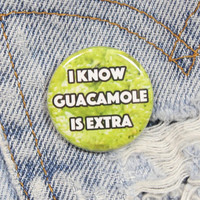 I Know Guacamole Is Extra 1.25 Inch Pin Back Button Badge