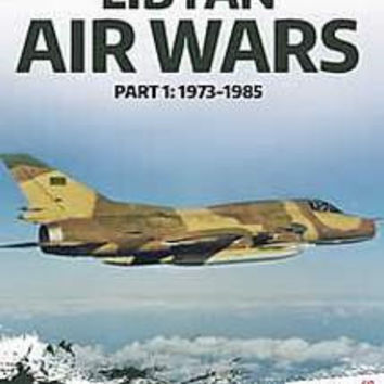 Libyan Air Wars: Part 1 1973-1985 (Tom Cooper, Albert Grandolini & Arnaud Delalande)