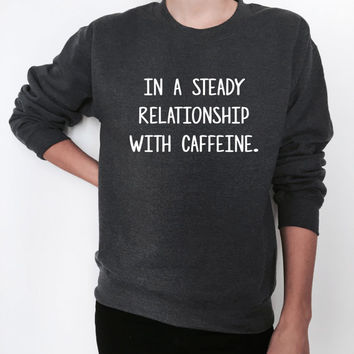 in a steady relationship with caffeine sweatshirt crewneck jumper sweater coffee funny saying quotes slogan gift ladies womens girls cute