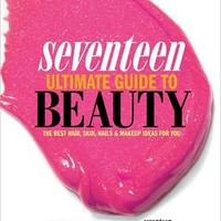 Seventeen Ultimate Guide to Beauty: The Best Hair, Skin, Nails and Makeup Ideas For You