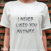 I Never Liked You Anyway TShirt - Tumblr Tee Shirt, Unique Tee Shirts, Cozygirl, Tumblr Girl Shirt, Trending Shirt Size - S M L XL 2XL 3XL