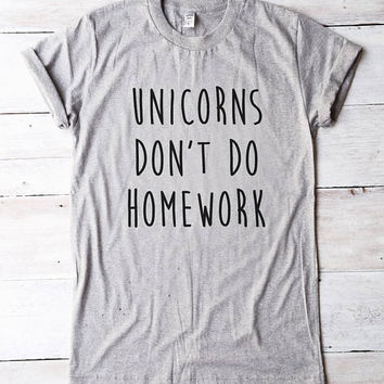 Unicorns don't do homework tshirt funny shirt cool tshirt women shirt men tshirt unicorn shirt for teen tshirt graphic tees women tshirt