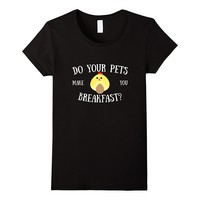 Do Your Pets Make You Breakfast Funny Chickens T-Shirt