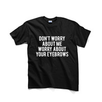 Don't Worry About Me Worry About Your Eyebrows Unisex Graphic Tshirt, Adult Tshirt, Graphic Tshirt For Men & Women